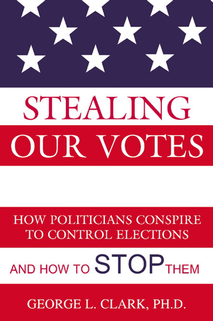Stealing Our Votes: How Politicians Conspire to Control Elections and How to Stop Them