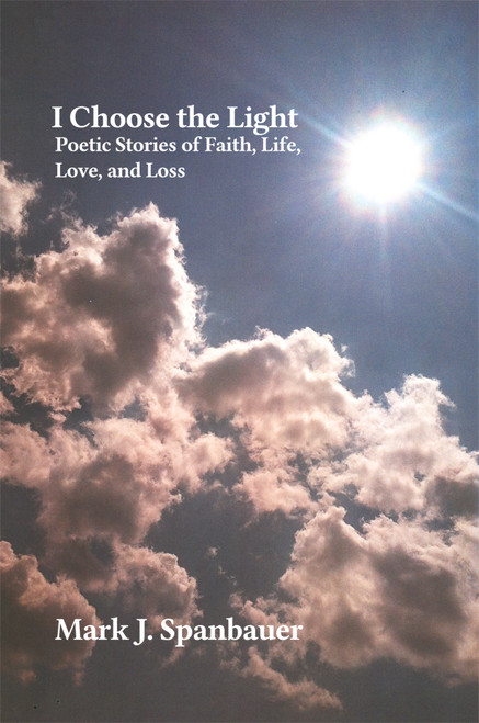 I Choose the Light : Poetic Stories of Faith, Life, Love, and Loss