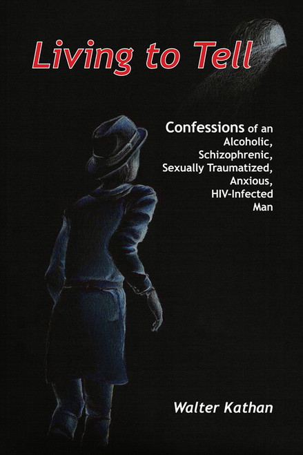 Living to Tell: Confessions of an Alcoholic, Schizophrenic, Sexually Traumatized, Anxious, HIV-Infected Man
