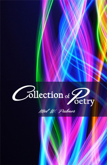 Collection of Poetry (by Mel W. Palmer)