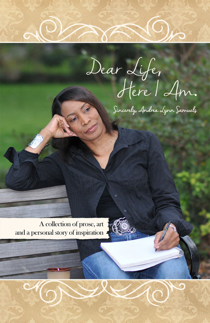 Dear Life, Here I Am. Sincerely, Andrea Lynn Samuels: A collection of prose, art and a personal story of inspiration