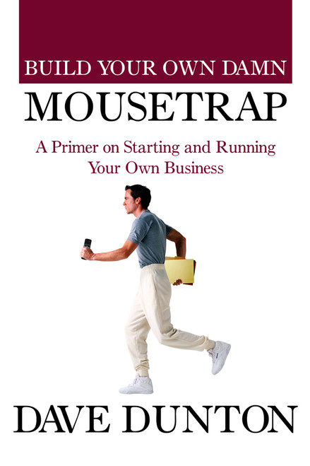 Build Your Own Damn Mousetrap: A Primer on Starting and Running Your Own Business