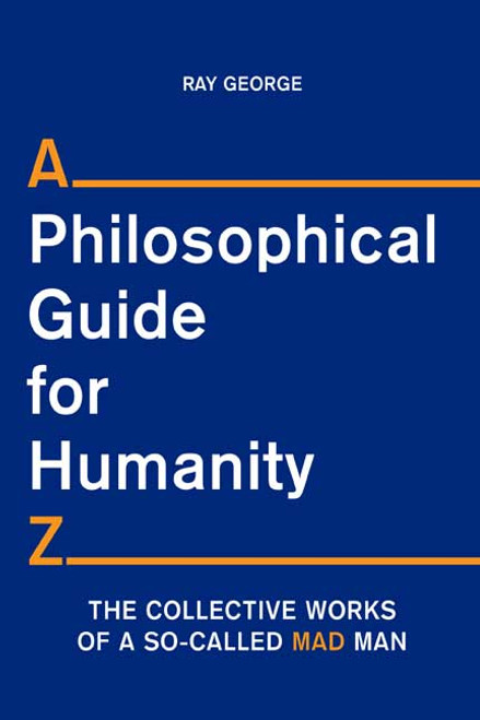 A Philosophical Guide for Humanity Z: The Collective Works of a So-Called MAD Man