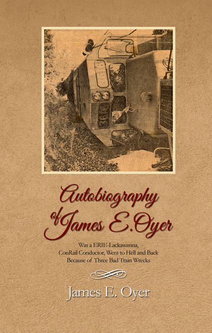 Autobiography of James Oyer, Was a ERIE-Lackawanna, ConRail Conductor, Went to Hell and Back Because of Three Bad Train Wrecks