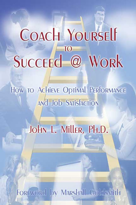 Coach Yourself to Succeed @ Work: How to Achieve Optimal Performance and Job Satisfaction