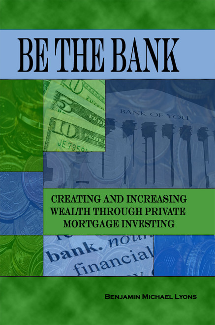 Be the Bank: Creating and Increasing Wealth through Private Mortgage Investing