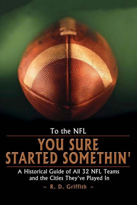To the NFL: You Sure Started Somethin' - Historical Guide of 32 NFL Teams and Cities