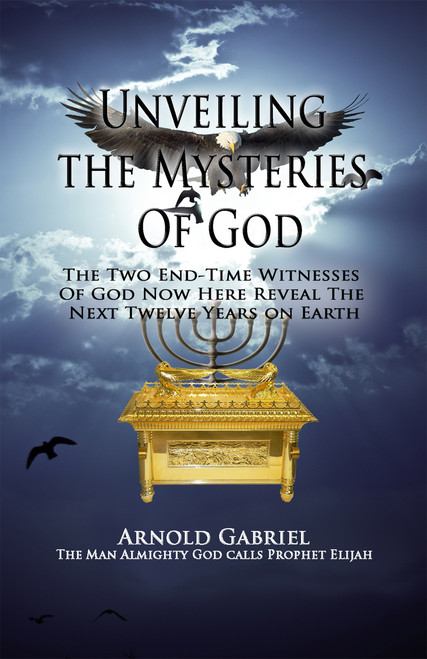 Unveiling the Mysteries of God: The Two End-Time Witnesses of God Now Here Reveal the Next Twelve Years on Earth