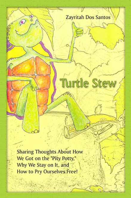 "Turtle Stew: Sharing Thoughts About How We Got on the ""Pity Potty,"" Why We Stay on It, and How to Pry Ourselves Free!"