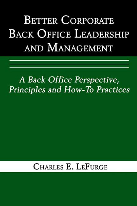 Better Corporate Back Office Leadership and Management: A Back Office Perspective, Principles and How-To Practices