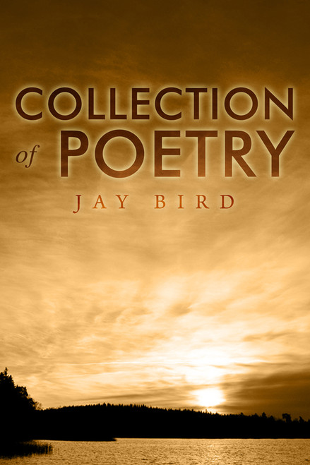 Collection of Poetry (by Jay Bird)
