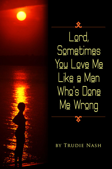 Lord, Sometimes You Love Me Like a Man Who's Done Me Wrong