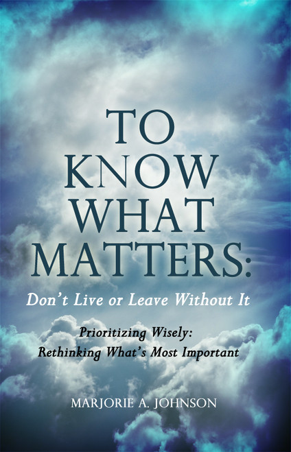 To Know What Matters: Don't Live or Leave Without It: Prioritizing Wisely: Rethinking What's Most Important