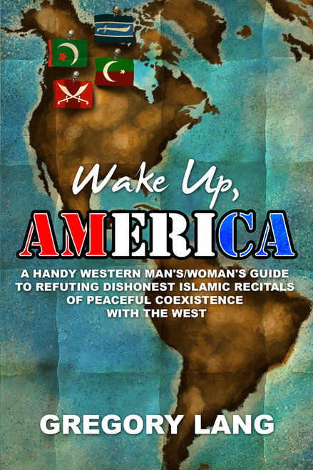 Wake Up, America: A Handy Western Man's/Woman's Guide to Refuting Dishonest Islamic Recitals of Peaceful Coexistence with the West