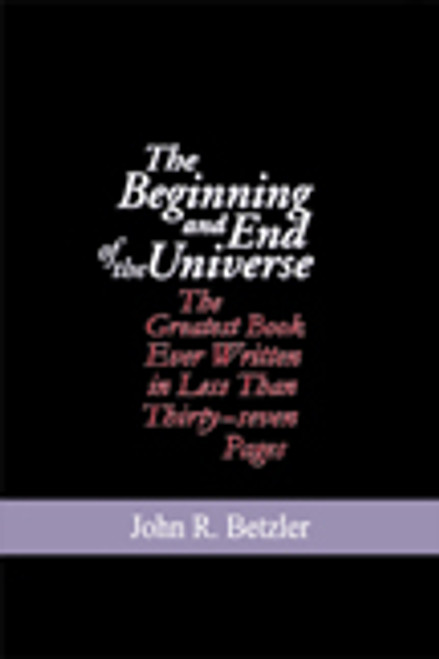 The Beginning and End of the Universe: The Greatest Book Ever Written in Less Than Thirty-seven Pages