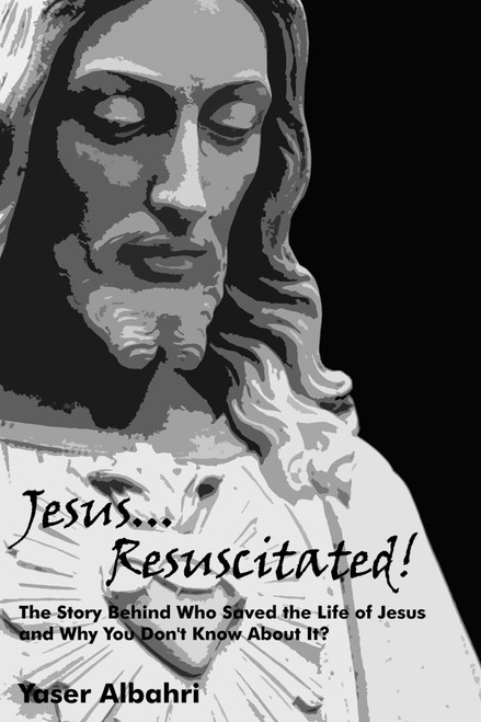 Jesus Resuscitated!: The Story Behind Who Saved the Life of Jesus and Why You Don't Know About It?