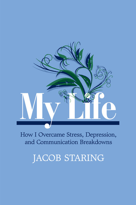My Life: How I Overcame Stress, Depression, and Communication Breakdowns