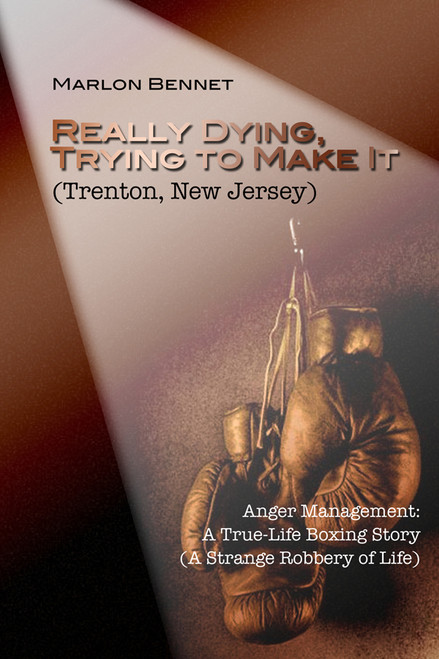 Really Dying, Trying to Make It (Trenton, New Jersey): Anger Management: A True-Life Boxing Story (A Strange Robbery of Life)