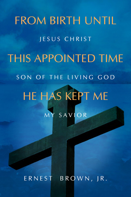 From Birth until This Appointed Time He Has Kept Me: Jesus Christ Son of the Living God My Savior