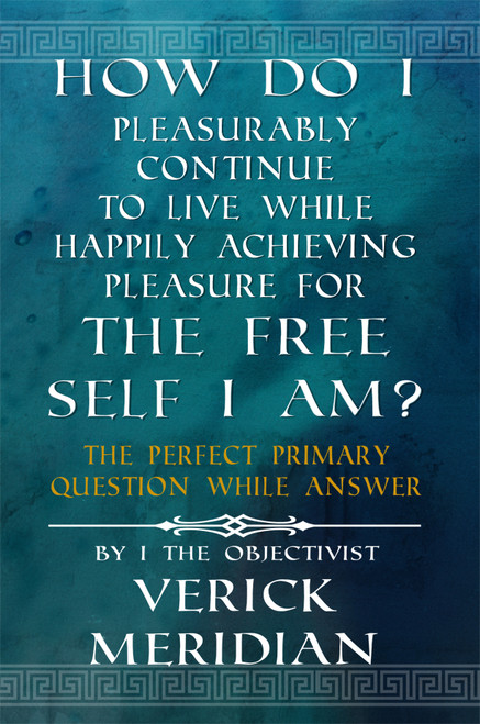 How Do I Pleasurably Continue to Live While Happily Achieving Pleasure for the Free Self I Am?: The Perfect Primary Question While Answer