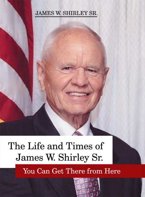 The Life and Times of James W. Shirley, Sr. You Can Get There from Here