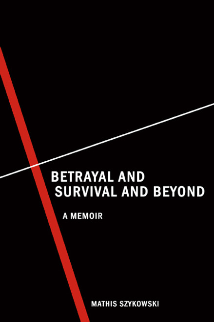 Betrayal and Survival and Beyond: A Memoir