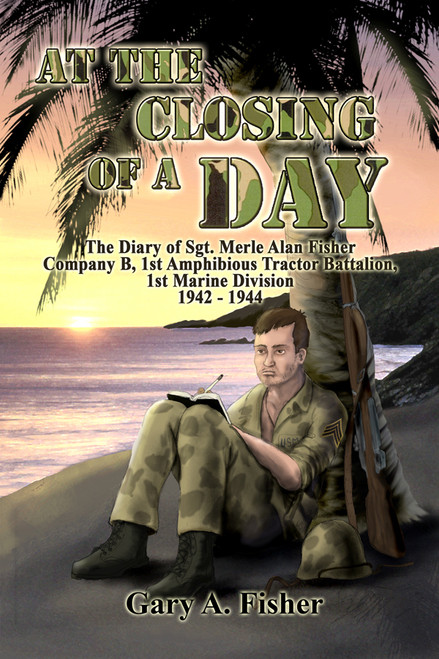 At the Closing of a Day - The Diary of Sgt. Merle Alan Fisher Company B, 1st Amphibious Tractor Battalion, 1st Marine Division 1942-1944
