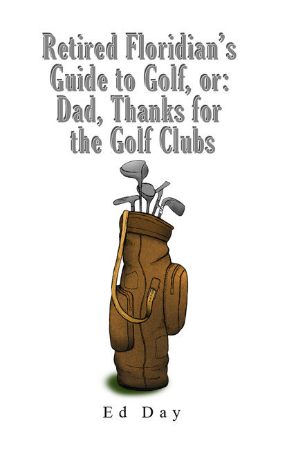 Retired Floridian's Guide to Golf, or: Dad, Thanks for the Golf Clubs  - eBook