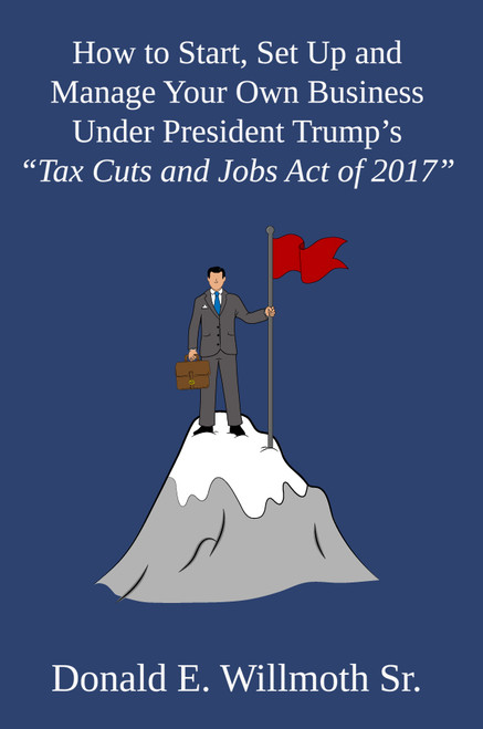 """How to Start, Set Up and Manage Your Own Business Under President Trump's """"Tax Cuts and Jobs Act of 2017"""""""