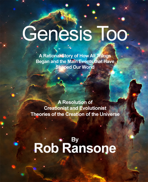 Genesis Too-A Rational Story of How All Things Began and the Main Events that Have Shaped Our World: A Resolution of Creationist and Evolutionist Theories of the Creation of the Universe