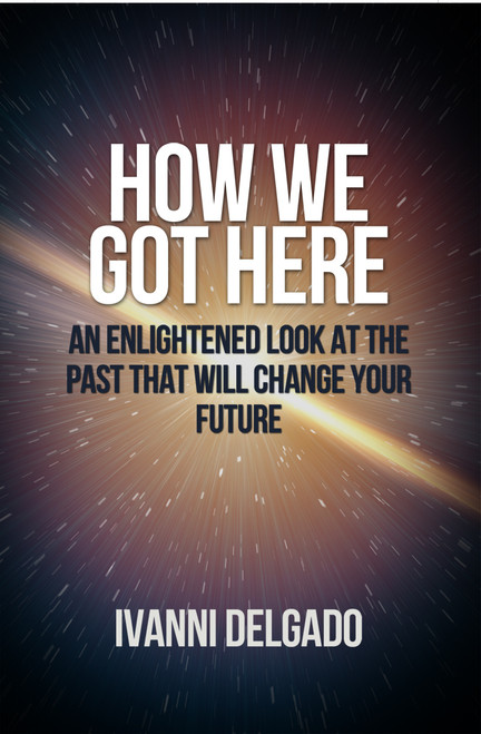 How We Got Here: An Enlightened Look at the Past that Will Change Your Future
