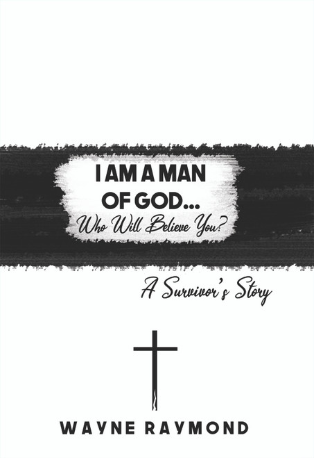 I Am a Man of God... Who Will Believe You?:  A Survivor's Story