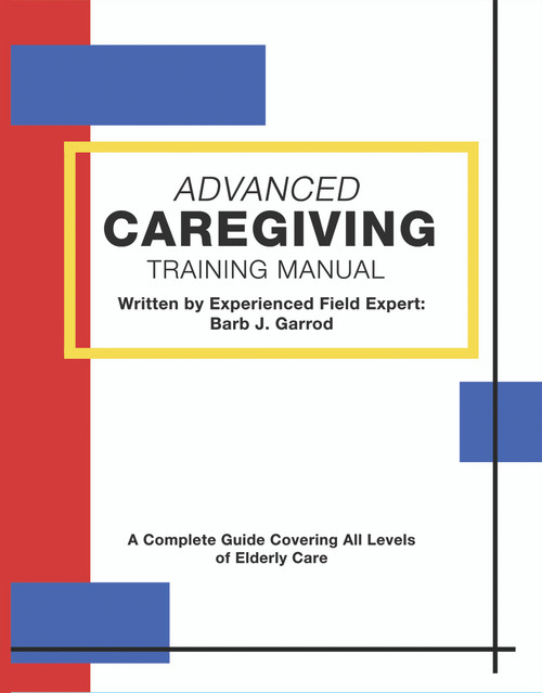 Advanced Caregiving Training Manual: A Complete Guide Covering All Levels of Elderly Care