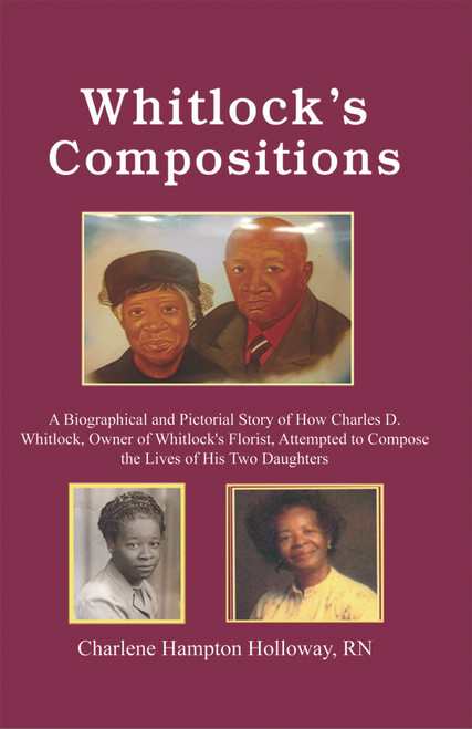Whitlock's Compositions: A Biographical and Pictorial Story of How Charles D. Whitlock, Owner of Whitlock's Florist, Attempted to Compose the Lives of His Two Daughters - eBook