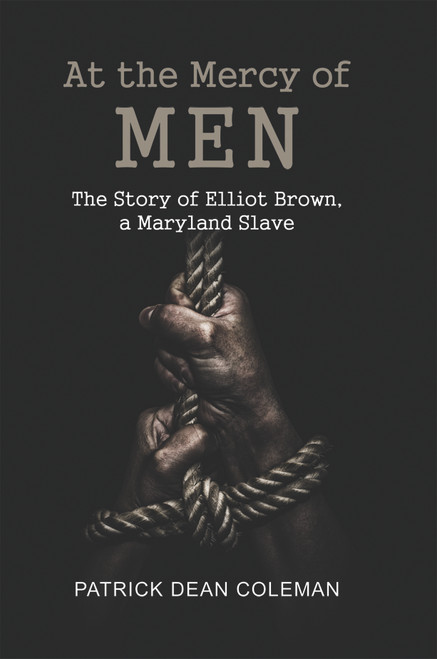 At the Mercy of Men: The Story of Elliot Brown, a Maryland Slave