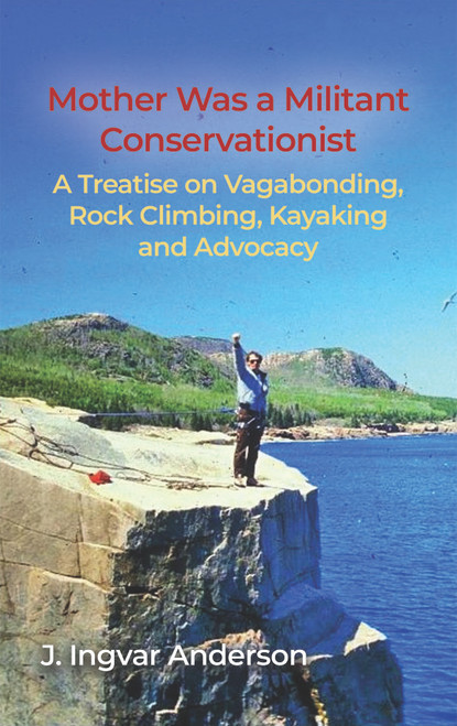 Mother Was a Militant Conservationist: A Treatise on Vagabonding, Rock Climbing, Kayaking and Advocacy