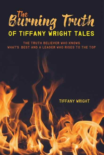 The Burning Truth of Tiffany Wright Tales: The Truth Believer Who Knows What's Best and a Leader Who Rises to the Top - eBook