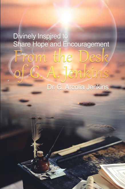 From the Desk of G. A. Jenkins: Divinely Inspired to Share Hope and Encouragement- eBook