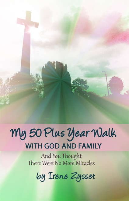 My 50 Plus Year Walk with God and Family: And You Thought There Were No More Miracles