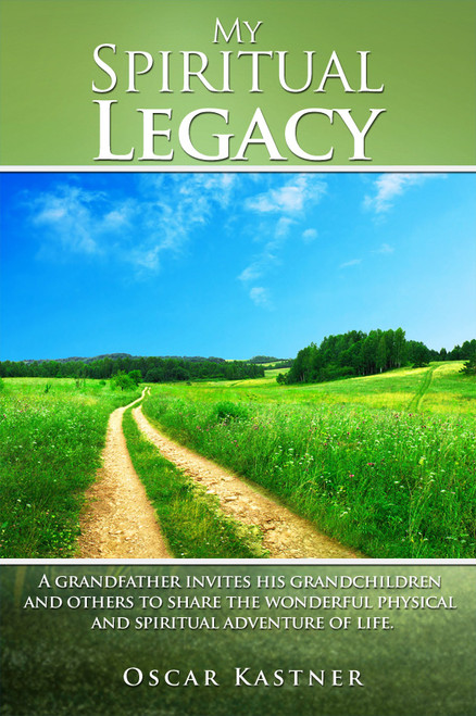 My Spiritual Legacy: A Grandfather Invites His Grandchildren and Others to Share the Wonderful Physical and Spiritual Adventure of Life