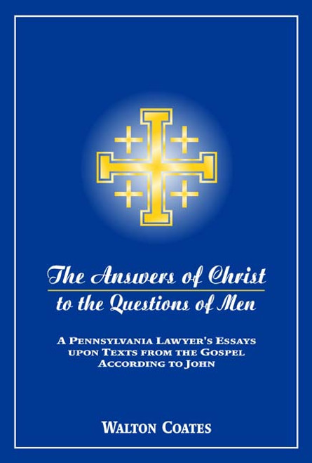 The Answers of Christ to the Questions of Men: A Pennsylvania Lawyer's Essays Upon Texts from the Gospel According to John