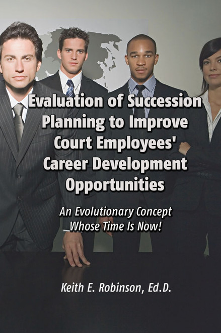 Evaluation of Succession Planning to Improve Court Employees' Career Development Opportunities: An Evolutionary Concept Whose Time Is Now!