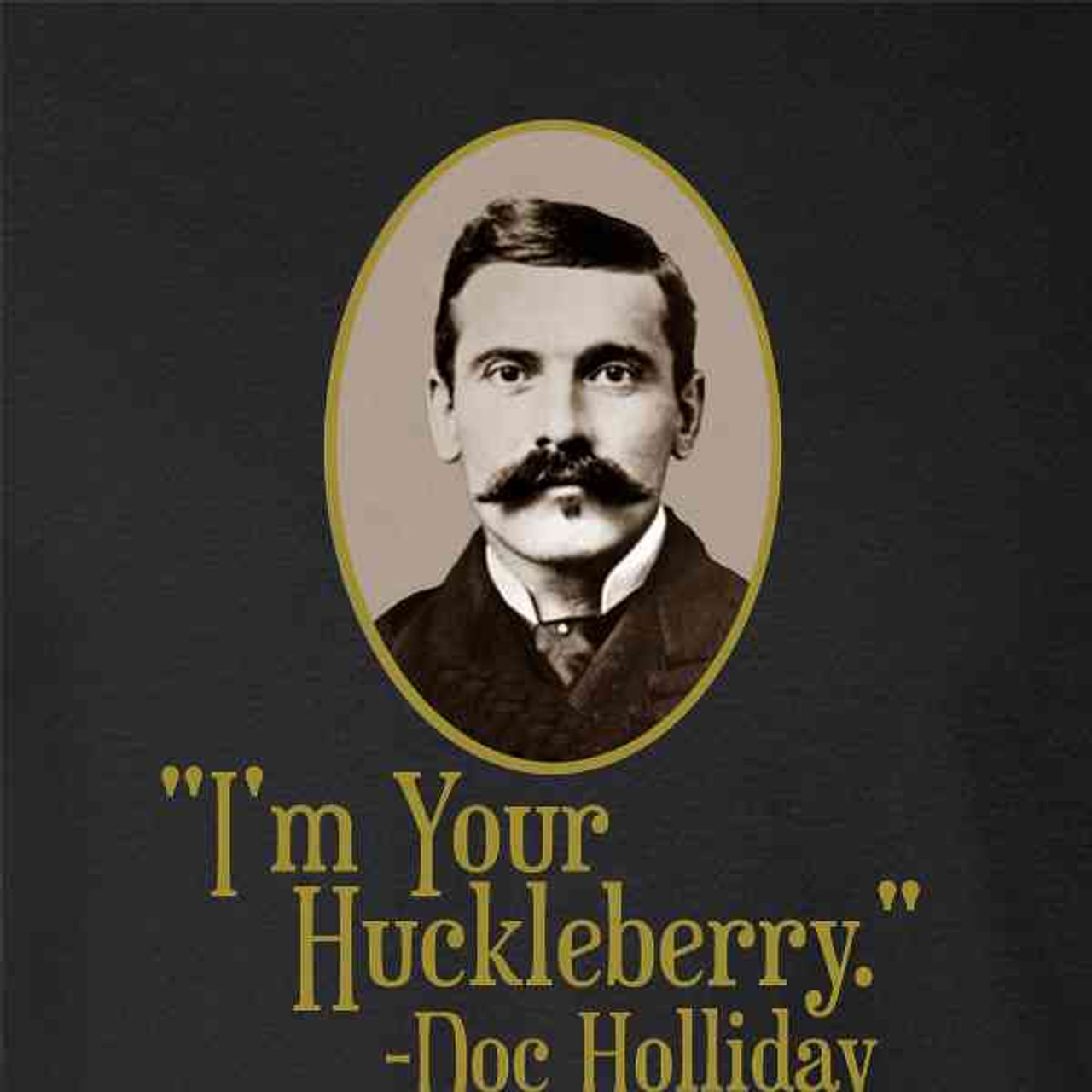I\'m Your Huckleberry Doc Holliday Western Quote