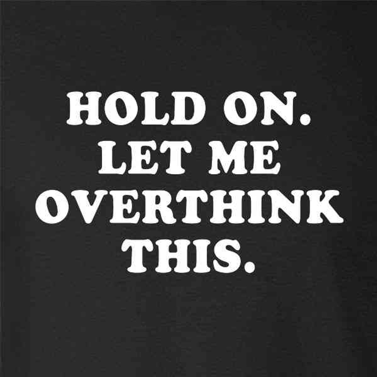 Ladies Funny Novelty T-Shirt Hold On Let Me Overthink This