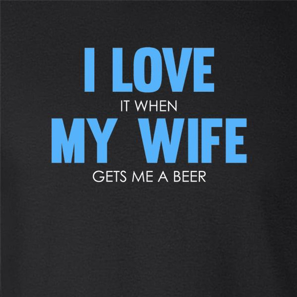 I Love It When My Wife Gets Me A Beer Funny