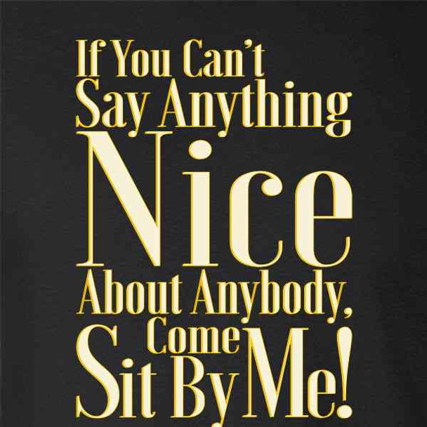 If You Can't Say Anything Nice Come Sit By Me!