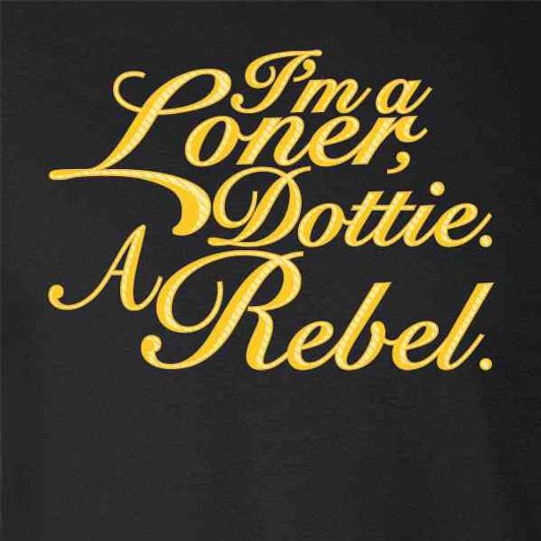 I'm A Loner Dottie. A Rebel. Funny Quote