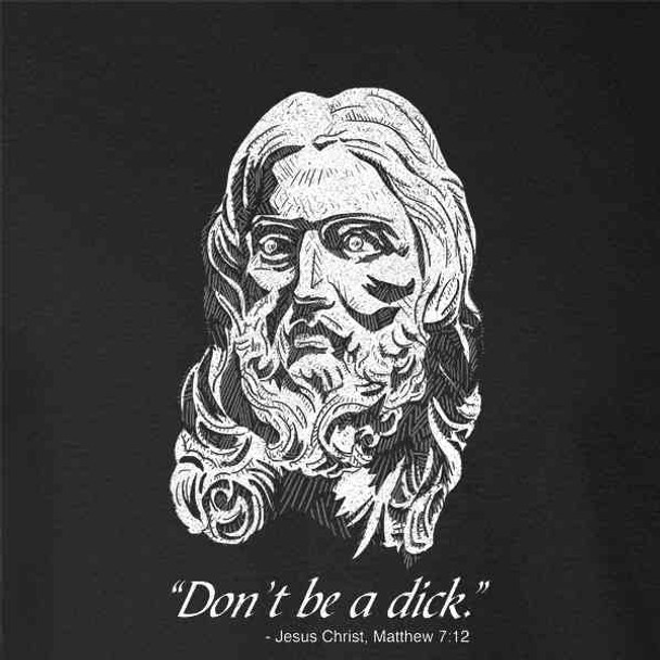 Dont Be A Dick. Jesus Christ Matthew 7:12