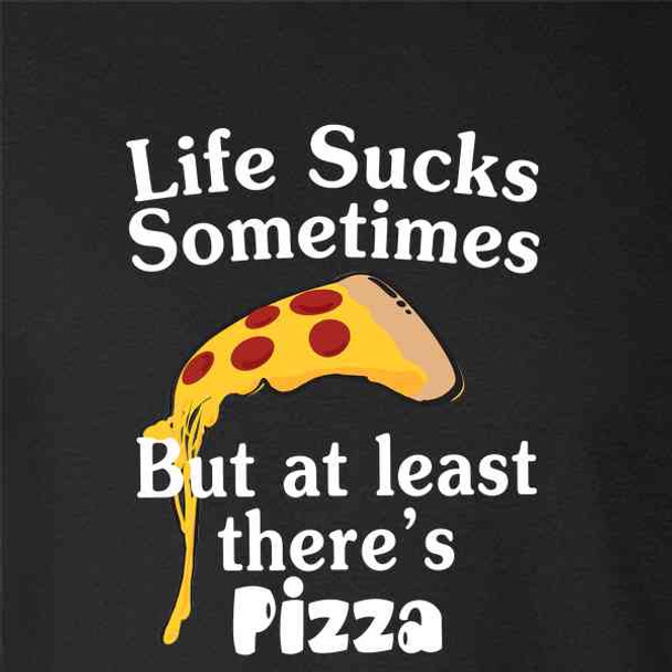 Life Sucks Sometimes But At Least There's Pizza