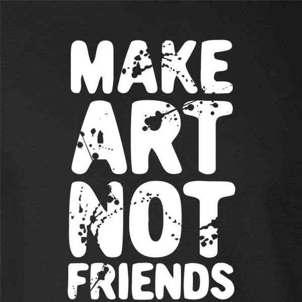 Make Art Not Friends Funny